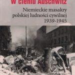 W cieniu Auschwitz. Niemieckie masakry polskiej ludności cywilnej 1939-1945 / Daniel Brewing