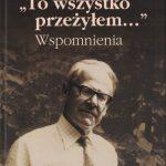 """""""To wszystko przeżyłem…""""  Wspomnienia / Karol Marian Pospieszalski"""